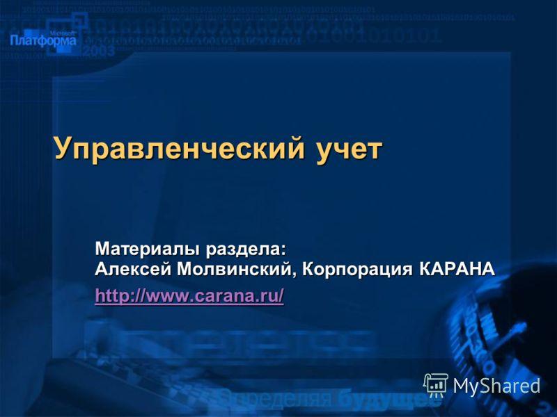 Управленческий учет Материалы раздела: Алексей Молвинский, Корпорация КАРАНА http://www.carana.ru/