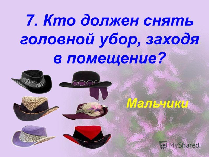 7. Кто должен снять головной убор, заходя в помещение? Мальчики