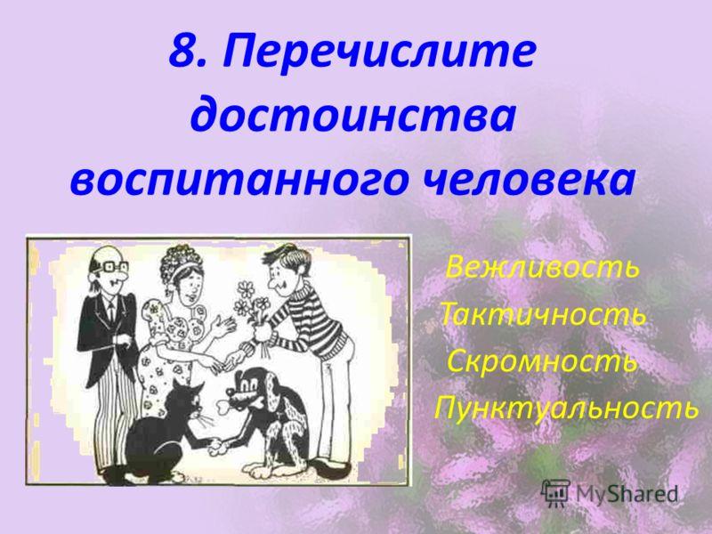 8. Перечислите достоинства воспитанного человека Вежливость Тактичность Скромность Пунктуальность