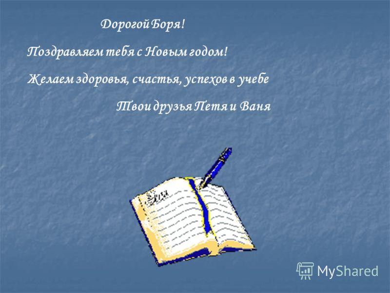 Дорогой Боря! Поздравляем тебя с Новым годом! Желаем здоровья, счастья, успехов в учебе Твои друзья Петя и Ваня