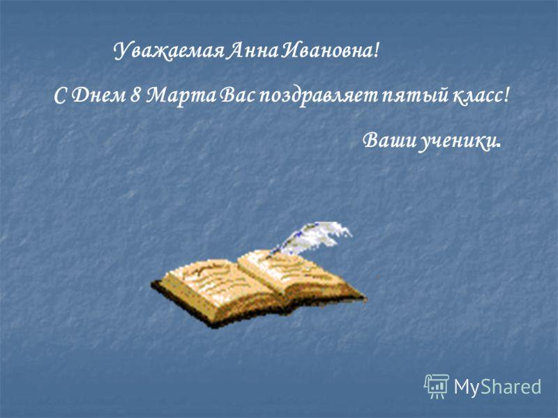 Уважаемая Анна Ивановна! С Днем 8 Марта Вас поздравляет пятый класс! Ваши ученики.