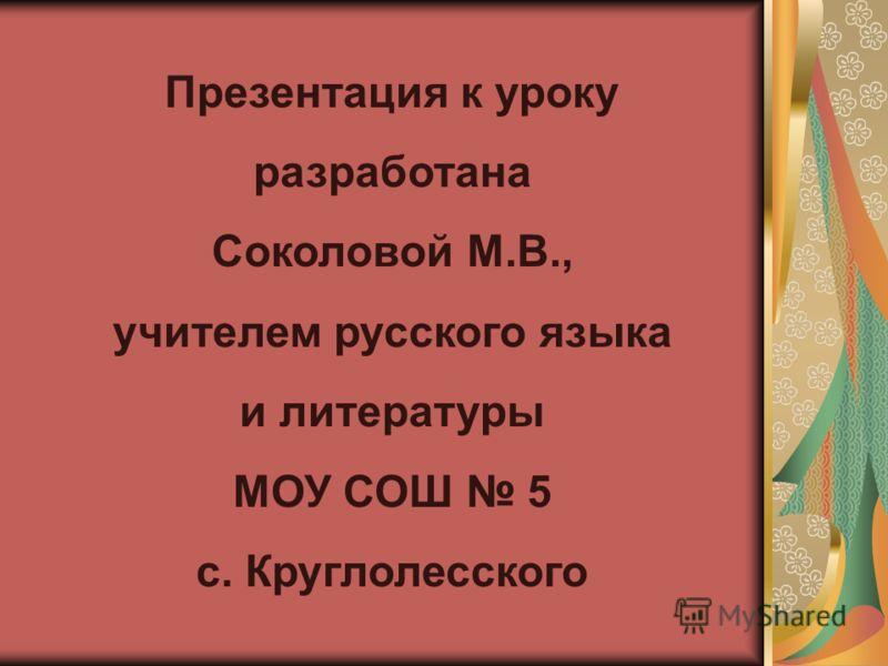 Презентация к уроку разработана Соколовой М.В., учителем русского языка и литературы МОУ СОШ 5 с. Круглолесского