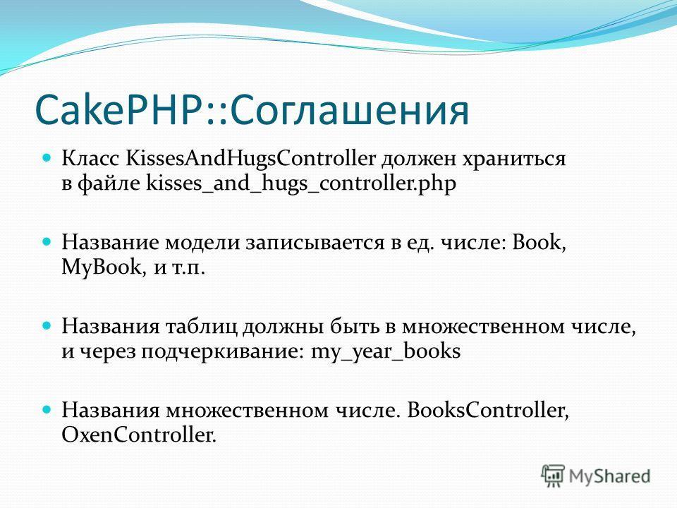 CakePHP::Соглашения Класс KissesAndHugsController должен храниться в файле kisses_and_hugs_controller.php Название модели записывается в ед. числе: Book, MyBook, и т.п. Названия таблиц должны быть в множественном числе, и через подчеркивание: my_year
