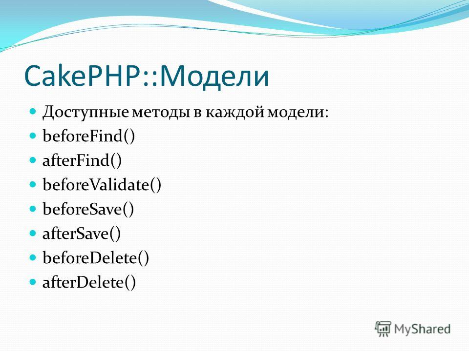CakePHP::Модели Доступные методы в каждой модели: beforeFind() afterFind() beforeValidate() beforeSave() afterSave() beforeDelete() afterDelete()