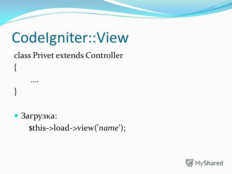 CodeIgniter::View class Privet extends Controller { …. } Загрузка: $this->load->view('name');