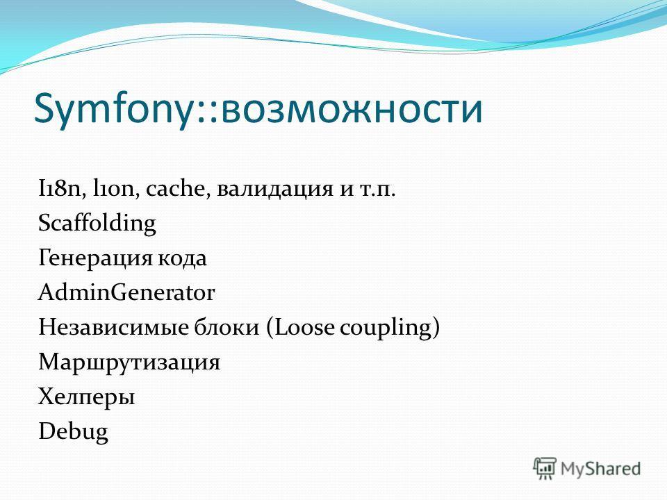 Symfony::возможности I18n, l10n, cache, валидация и т.п. Scaffolding Генерация кода AdminGenerator Независимые блоки (Loose coupling) Маршрутизация Хелперы Debug