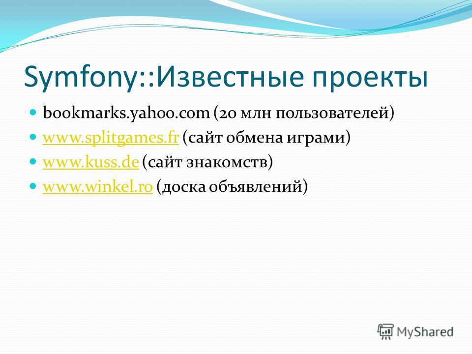 Symfony::Известные проекты bookmarks.yahoo.com (20 млн пользователей) www.splitgames.fr (сайт обмена играми) www.splitgames.fr www.kuss.de (сайт знакомств) www.kuss.de www.winkel.ro (доска объявлений) www.winkel.ro