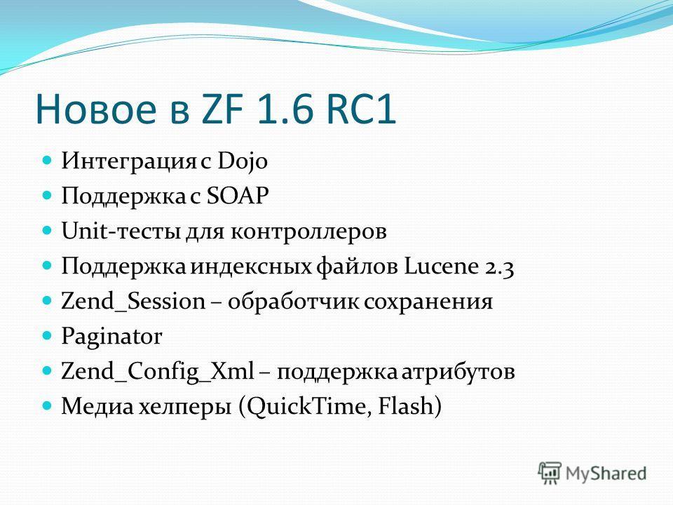 Новое в ZF 1.6 RC1 Интеграция с Dojo Поддержка с SOAP Unit-тесты для контроллеров Поддержка индексных файлов Lucene 2.3 Zend_Session – обработчик сохранения Paginator Zend_Config_Xml – поддержка атрибутов Медиа хелперы (QuickTime, Flash)