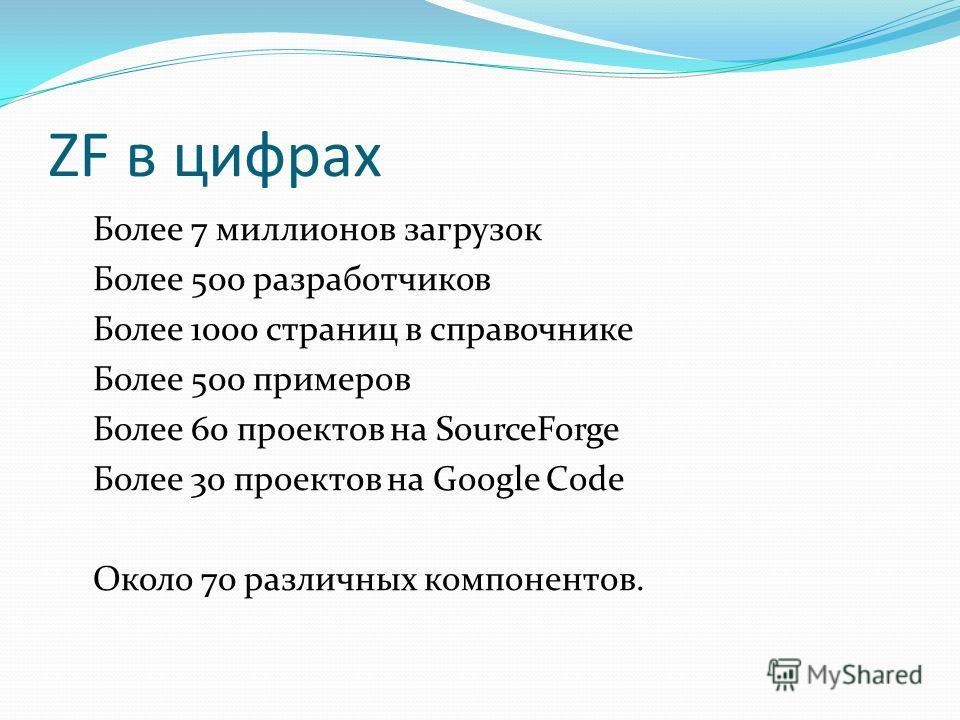 ZF в цифрах Более 7 миллионов загрузок Более 500 разработчиков Более 1000 страниц в справочнике Более 500 примеров Более 60 проектов на SourceForge Более 30 проектов на Google Code Около 70 различных компонентов.