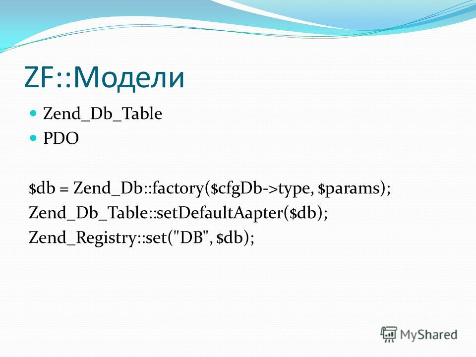ZF::Модели Zend_Db_Table PDO $db = Zend_Db::factory($cfgDb->type, $params); Zend_Db_Table::setDefaultAapter($db); Zend_Registry::set(DB, $db);