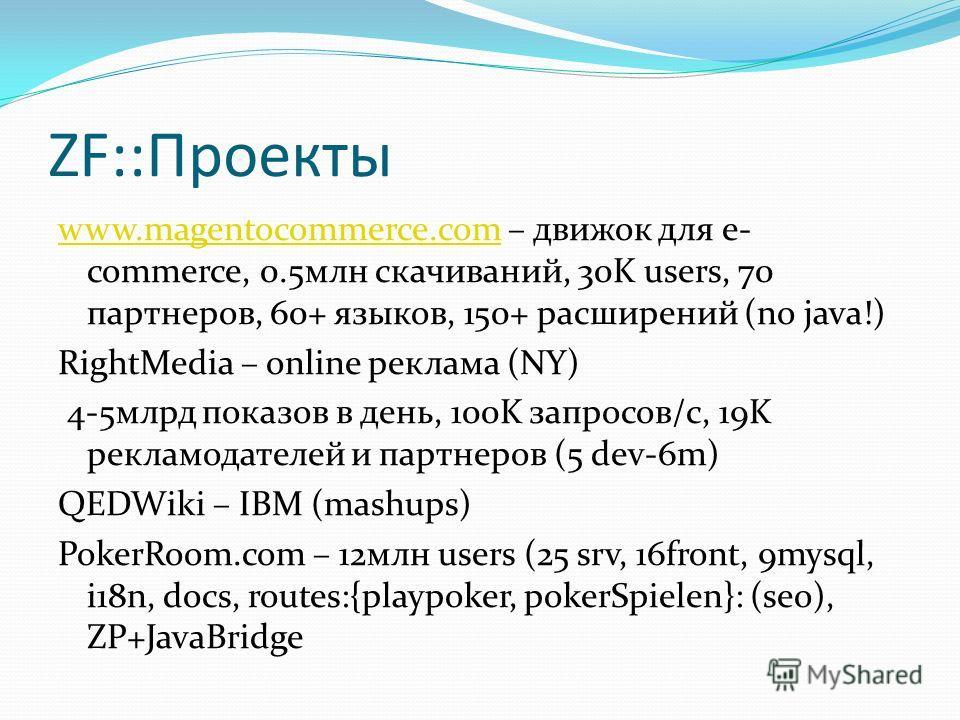 ZF::Проекты www.magentocommerce.comwww.magentocommerce.com – движок для e- commerce, 0.5млн скачиваний, 30K users, 70 партнеров, 60+ языков, 150+ расширений (no java!) RightMedia – online реклама (NY) 4-5млрд показов в день, 100K запросов/с, 19K рекл