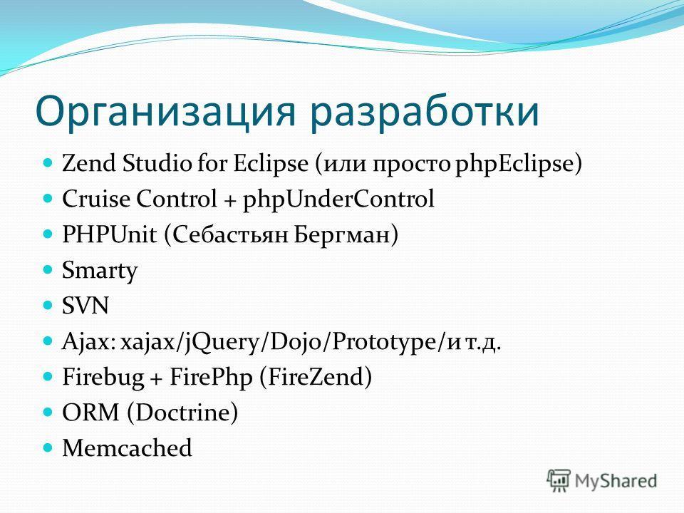 Организация разработки Zend Studio for Eclipse (или просто phpEclipse) Cruise Control + phpUnderControl PHPUnit (Себастьян Бергман) Smarty SVN Ajax: xajax/jQuery/Dojo/Prototype/и т.д. Firebug + FirePhp (FireZend) ORM (Doctrine) Memcached