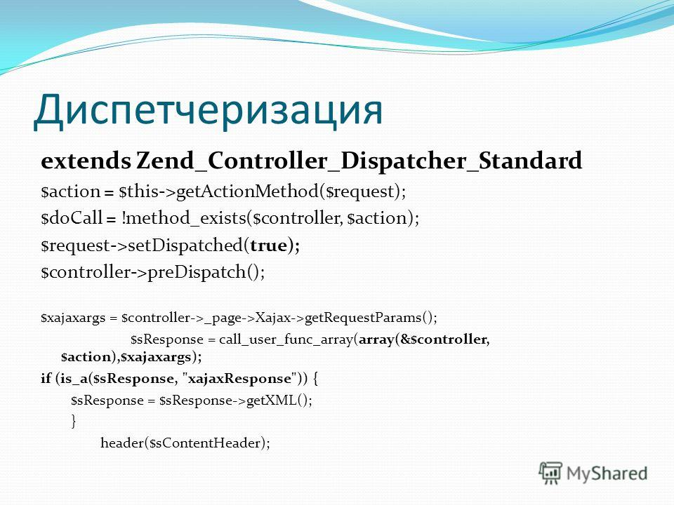 Диспетчеризация extends Zend_Controller_Dispatcher_Standard $action = $this->getActionMethod($request); $doCall = !method_exists($controller, $action); $request->setDispatched(true); $controller->preDispatch(); $xajaxargs = $controller->_page->Xajax-