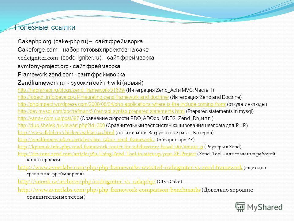 Полезные ссылки Cakephp.org (cake-php.ru) – сайт фреймворка Cakeforge.com – набор готовых проектов на cake codeigniter.com (code-igniter.ru) – сайт фреймворка symfony-project.org - сайт фреймворка Framework.zend.com - сайт фреймворка Zendframework.ru