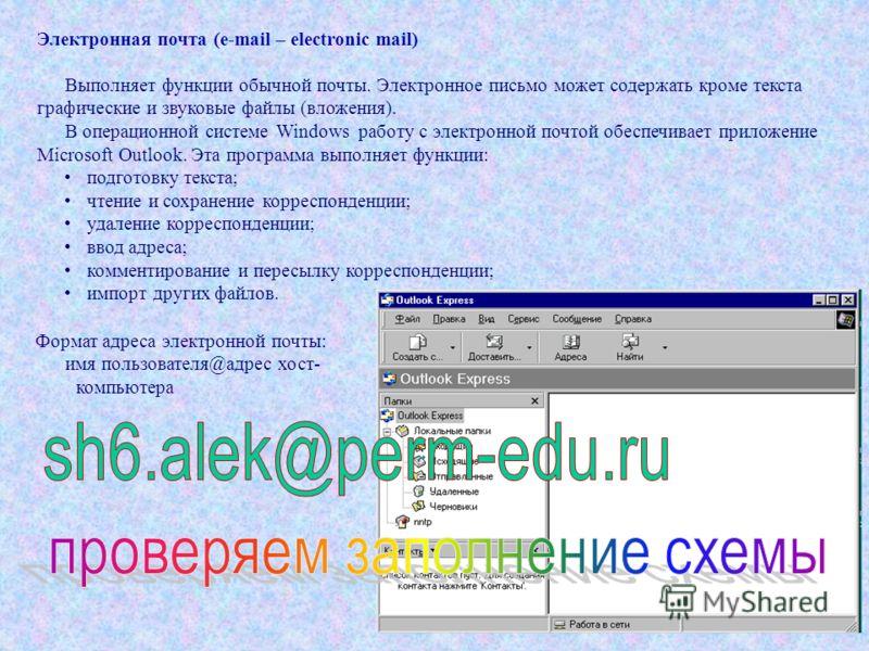Электронная почта (e-mail – electronic mail) Выполняет функции обычной почты. Электронное письмо может содержать кроме текста графические и звуковые файлы (вложения). В операционной системе Windows работу с электронной почтой обеспечивает приложение
