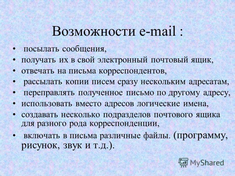 Возможности e-mail : посылать сообщения, получать их в свой электронный почтовый ящик, отвечать на письма корреспондентов, рассылать копии писем сразу нескольким адресатам, переправлять полученное письмо по другому адресу, использовать вместо адресов