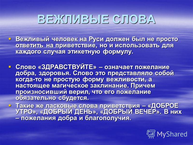 ВЕЖЛИВЫЕ СЛОВА Вежливый человек на Руси должен был не просто ответить на приветствие, но и использовать для каждого случая этикетную формулу. Вежливый человек на Руси должен был не просто ответить на приветствие, но и использовать для каждого случая