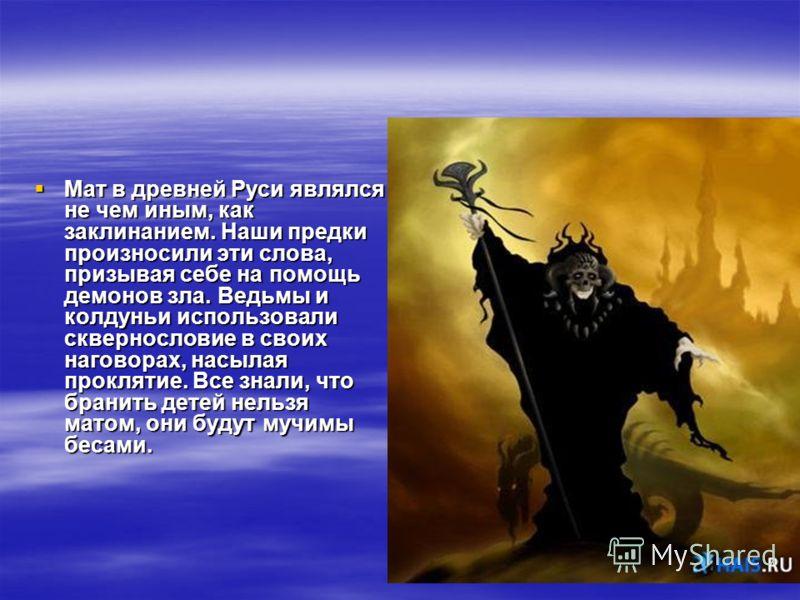 Мат в древней Руси являлся не чем иным, как заклинанием. Наши предки произносили эти слова, призывая себе на помощь демонов зла. Ведьмы и колдуньи использовали сквернословие в своих наговорах, насылая проклятие. Все знали, что бранить детей нельзя ма