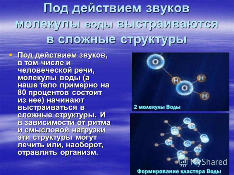 Под действием звуков молекулы воды выстраиваются в сложные структуры Под действием звуков, в том числе и человеческой речи, молекулы воды (а наше тело примерно на 80 процентов состоит из нее) начинают выстраиваться в сложные структуры. И в зависимост