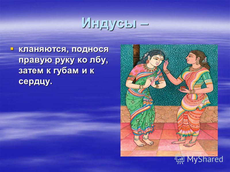 Индусы – кланяются, поднося правую руку ко лбу, затем к губам и к сердцу. кланяются, поднося правую руку ко лбу, затем к губам и к сердцу.