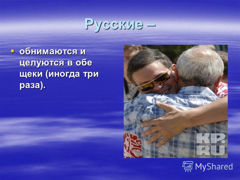 Русские – обнимаются и целуются в обе щеки (иногда три раза). обнимаются и целуются в обе щеки (иногда три раза).