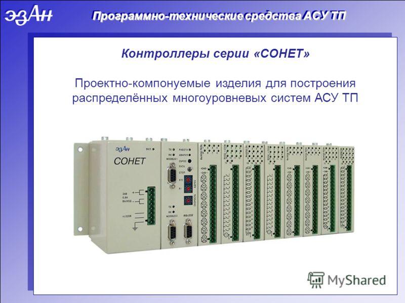 Программно-технические средства АСУ ТП Контроллеры серии «СОНЕТ» Проектно-компонуемые изделия для построения распределённых многоуровневых систем АСУ ТП