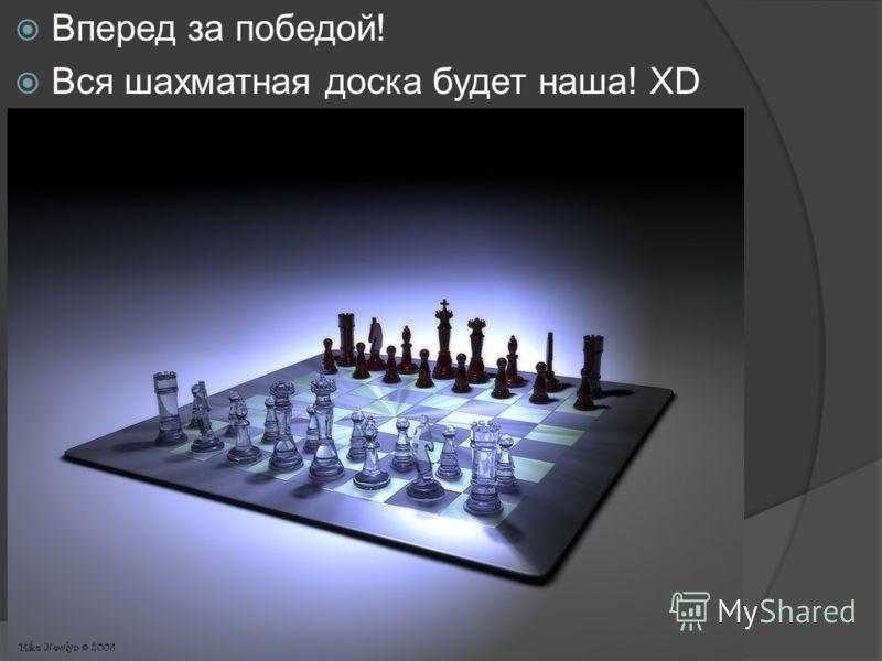 Вперед за победой! Вся шахматная доска будет наша! XD