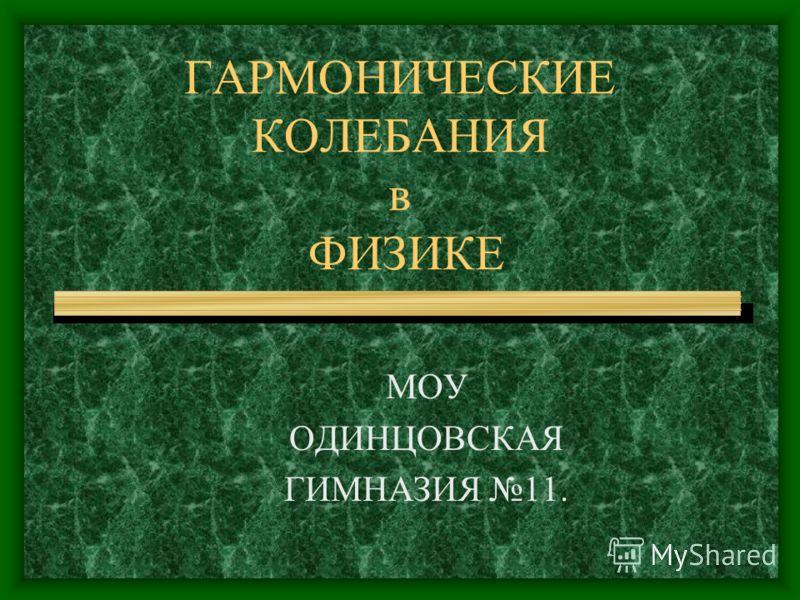 ГАРМОНИЧЕСКИЕ КОЛЕБАНИЯ в ФИЗИКЕ МОУ ОДИНЦОВСКАЯ ГИМНАЗИЯ 11.