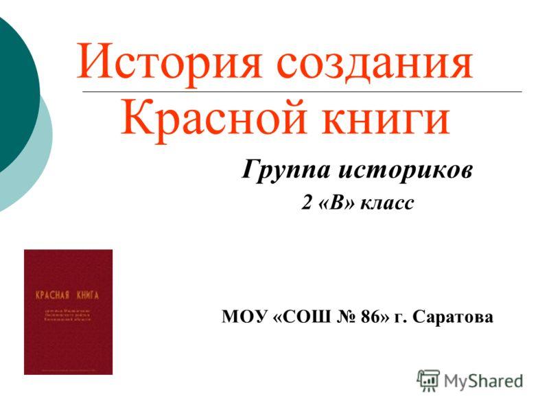 История создания Красной книги Группа историков 2 «В» класс МОУ «СОШ 86» г. Саратова