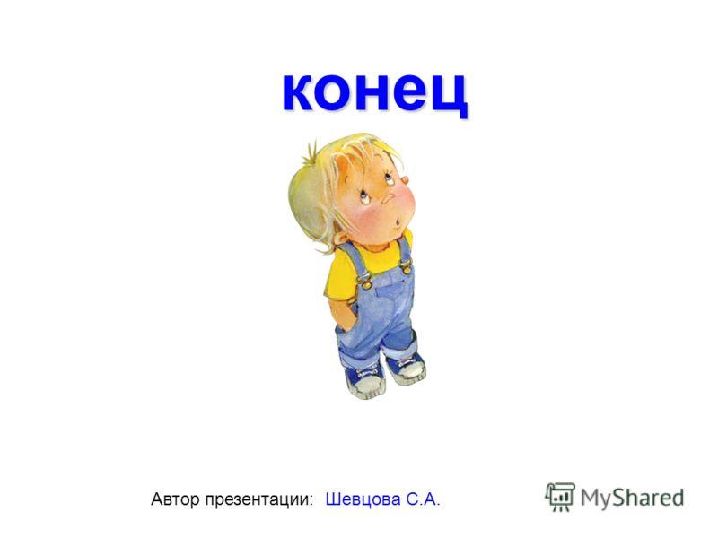 конец Автор презентации: Шевцова С.А.