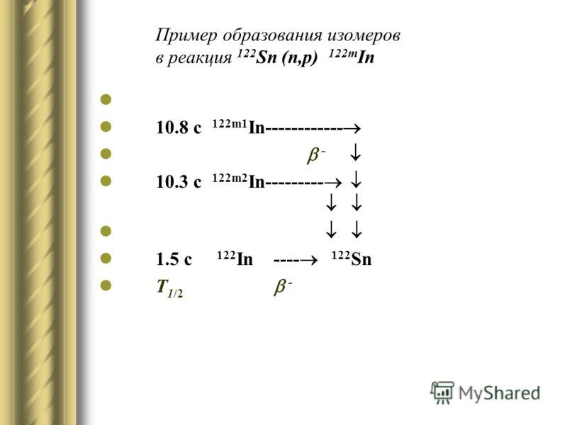 Пример образования изомеров в реакция 122 Sn (n,p) 122m In 10.8 c 122m1 In------------ - 10.3 c 122m2 In--------- 1.5 c 122 In ---- 122 Sn T 1/2 -