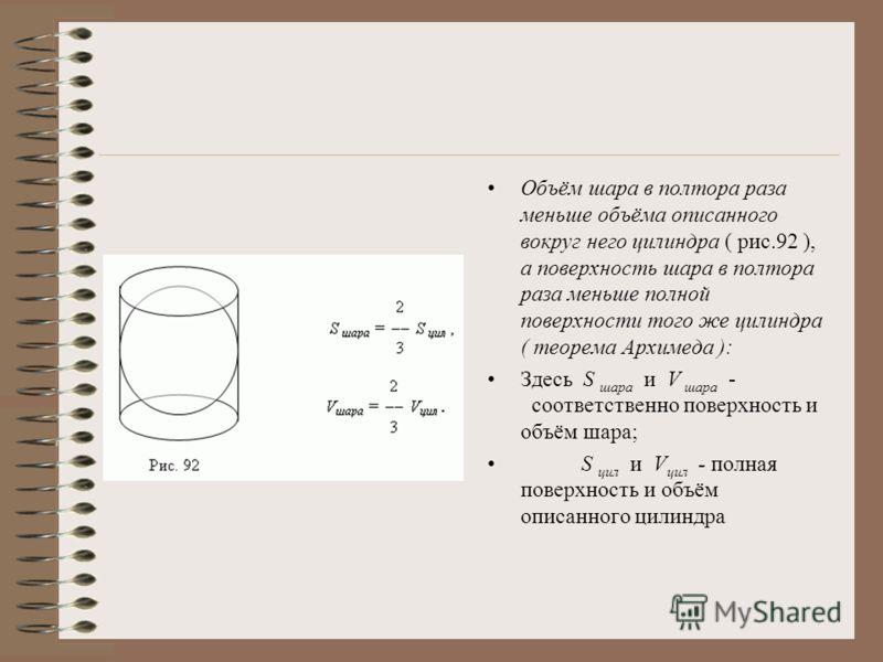 Объём шара в полтора раза меньше объёма описанного вокруг него цилиндра ( рис.92 ), а поверхность шара в полтора раза меньше полной поверхности того же цилиндра ( теорема Архимеда ): Здесь S шара и V шара - соответственно поверхность и объём шара; S
