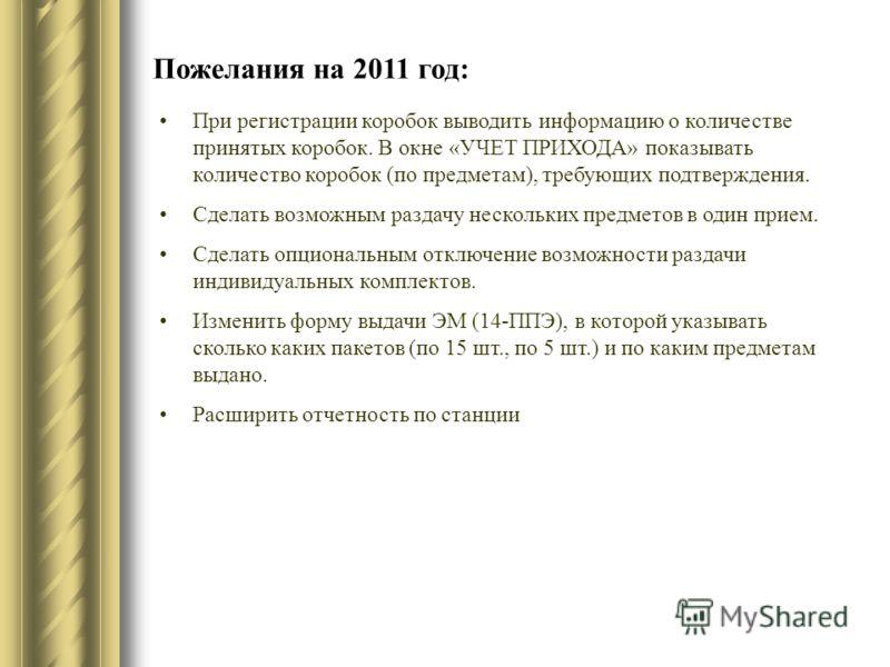 Пожелания на 2011 год: При регистрации коробок выводить информацию о количестве принятых коробок. В окне «УЧЕТ ПРИХОДА» показывать количество коробок (по предметам), требующих подтверждения. Сделать возможным раздачу нескольких предметов в один прием