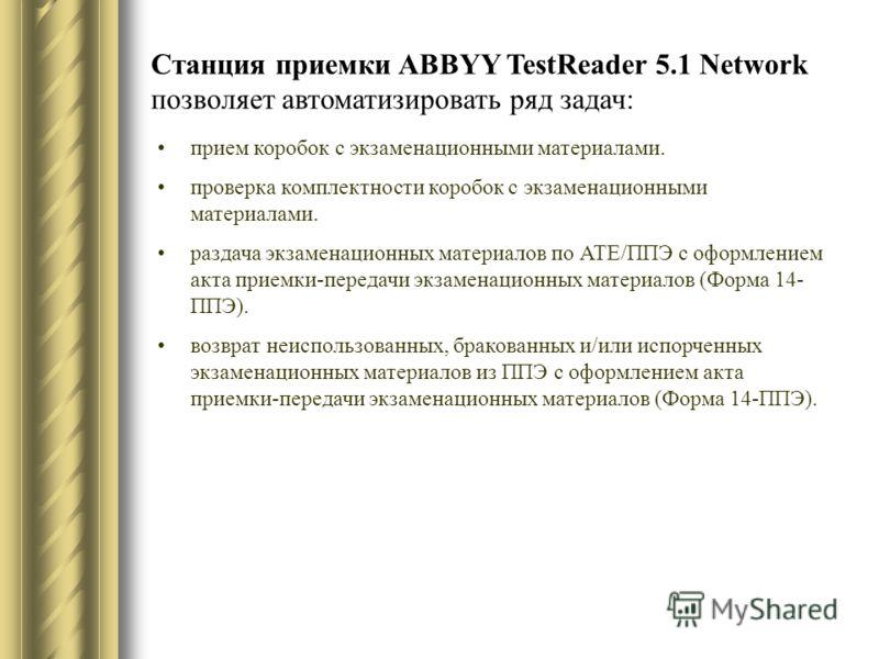 Станция приемки ABBYY TestReader 5.1 Network позволяет автоматизировать ряд задач: прием коробок с экзаменационными материалами. проверка комплектности коробок с экзаменационными материалами. раздача экзаменационных материалов по АТЕ/ППЭ с оформление
