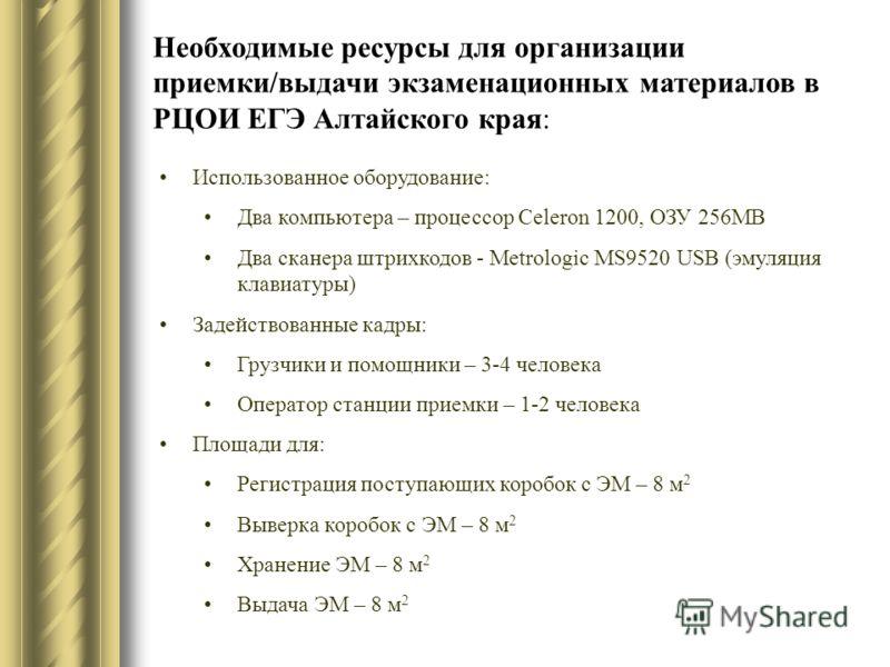 Необходимые ресурсы для организации приемки/выдачи экзаменационных материалов в РЦОИ ЕГЭ Алтайского края: Использованное оборудование: Два компьютера – процессор Celeron 1200, ОЗУ 256MB Два сканера штрихкодов - Metrologic MS9520 USB (эмуляция клавиат