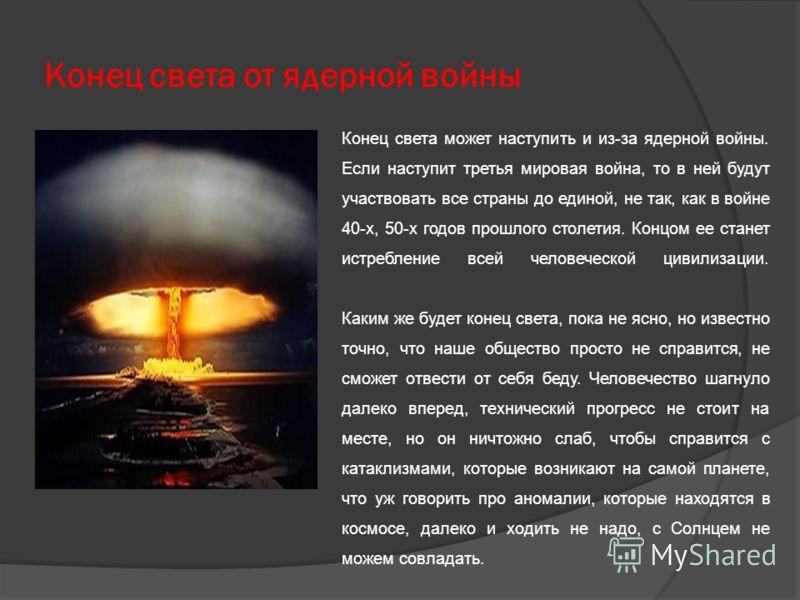 Конец света от ядерной войны Конец света может наступить и из-за ядерной войны. Если наступит третья мировая война, то в ней будут участвовать все страны до единой, не так, как в войне 40-х, 50-х годов прошлого столетия. Концом ее станет истребление