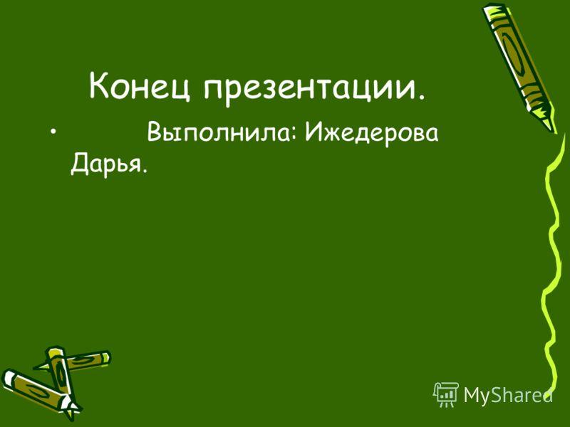 Конец презентации. Выполнила: Ижедерова Дарья.