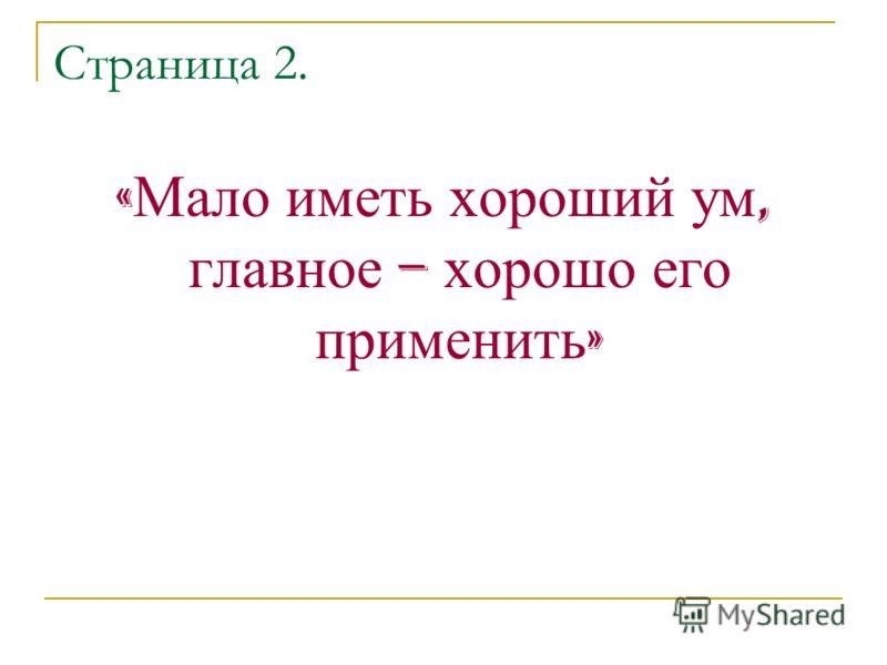 Страница 2. « Мало иметь хороший ум, главное – хорошо его применить »