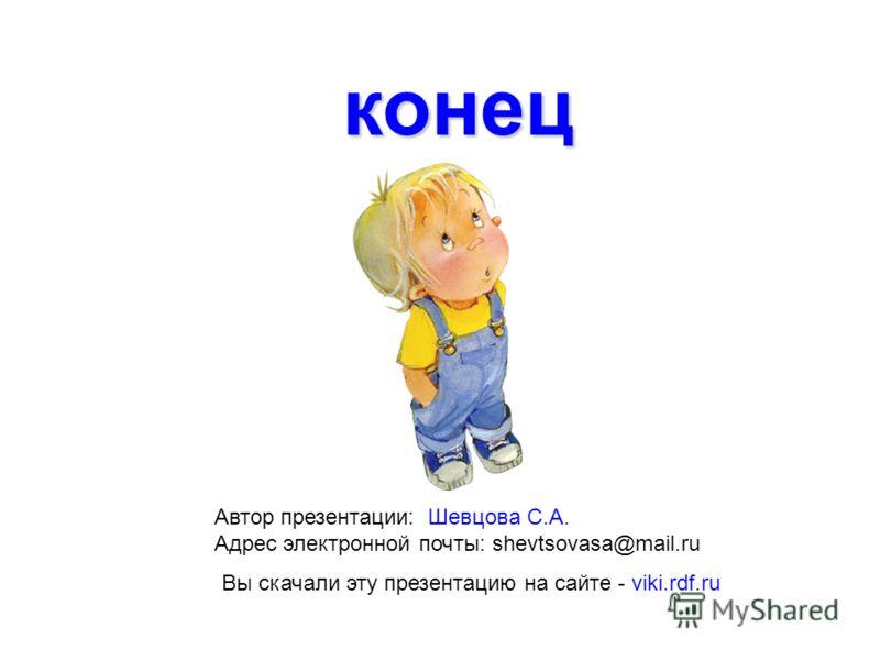конец Автор презентации: Шевцова С.А. Адрес электронной почты: shevtsovasa@mail.ru Вы скачали эту презентацию на сайте - viki.rdf.ru