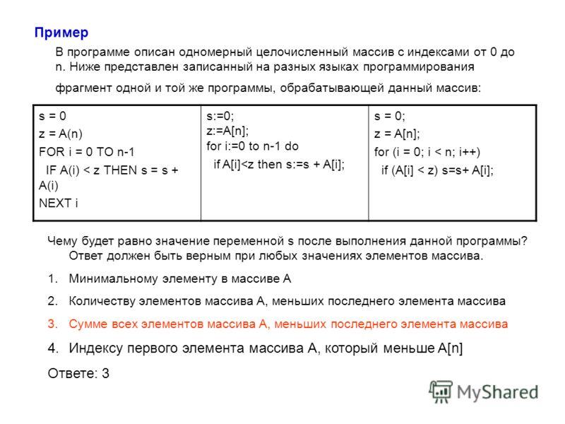 Пример В программе описан одномерный целочисленный массив с индексами от 0 до n. Ниже представлен записанный на разных языках программирования фрагмент одной и той же программы, обрабатывающей данный массив: s = 0 z = A(n) FOR i = 0 TO n-1 IF A(i) <
