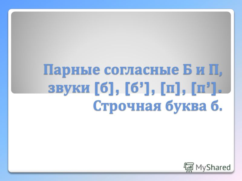Парные согласные Б и П, звуки [ б ], [ б ], [ п ], [ п ]. Строчная буква б.