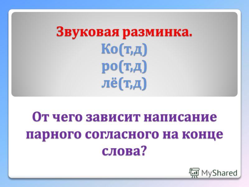 Звуковая разминка. Ко ( т, д ) ро ( т, д ) лё ( т, д ) От чего зависит написание парного согласного на конце слова ?