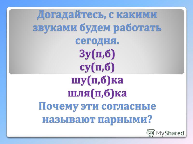 Догадайтесь, с какими звуками будем работать сегодня. Зу ( п, б ) су ( п, б ) шу ( п, б ) ка шля ( п, б ) ка Почему эти согласные называют парными ?