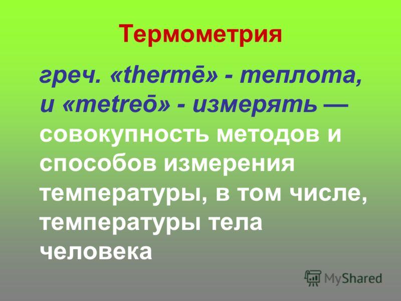 Термометрия греч. «thermē» - теплота, и «metreō» - измерять совокупность методов и способов измерения температуры, в том числе, температуры тела человека