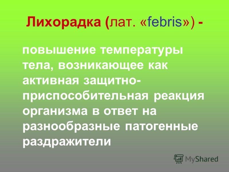 Лихорадка (лат. «febris») - повышение температуры тела, возникающее как активная защитно- приспособительная реакция организма в ответ на разнообразные патогенные раздражители