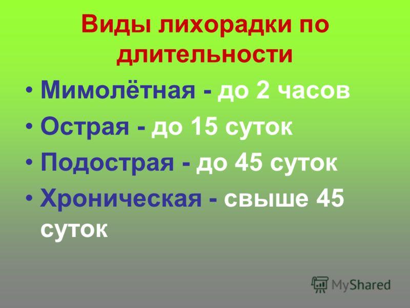Виды лихорадки по длительности Мимолётная - до 2 часов Острая - до 15 суток Подострая - до 45 суток Хроническая - свыше 45 суток