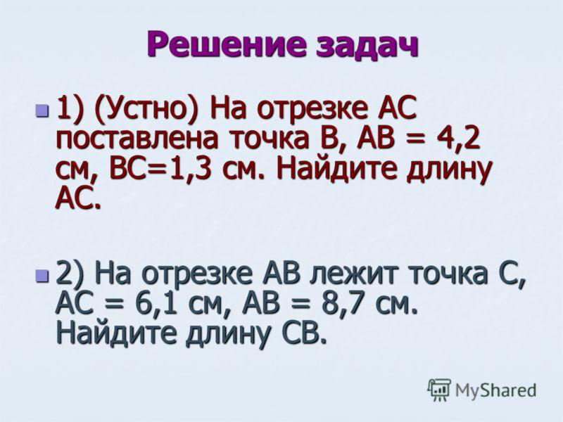 Решение задач 1) (Устно) На отрезке АС поставлена точка В, АВ = 4,2 см, ВС=1,3 см. Найдите длину АС. 1) (Устно) На отрезке АС поставлена точка В, АВ = 4,2 см, ВС=1,3 см. Найдите длину АС. 2) На отрезке АВ лежит точка С, АС = 6,1 см, АВ = 8,7 см. Найд