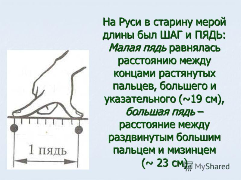 На Руси в старину мерой длины был ШАГ и ПЯДЬ: Малая пядь равнялась расстоянию между концами растянутых пальцев, большего и указательного (~19 см), большая пядь – расстояние между раздвинутым большим пальцем и мизинцем (~ 23 см)