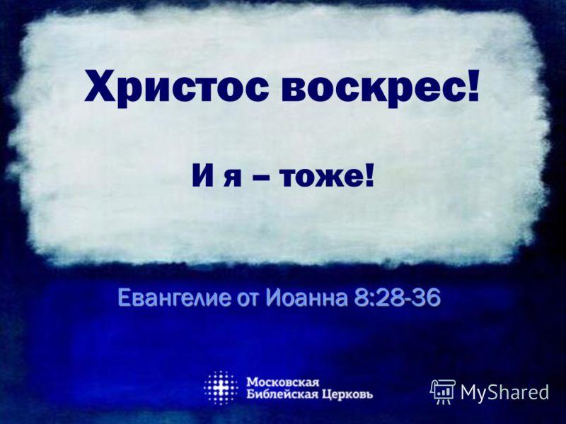 Христос воскрес! И я – тоже! Евангелие от Иоанна 8:28-36