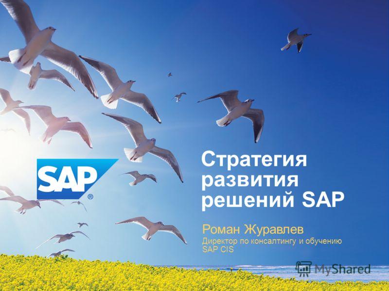 Роман Журавлев Директор по консалтингу и обучению SAP CIS Стратегия развития решений SAP